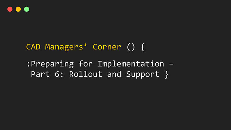 CAD Manager's Corner – Preparing for Implementation – Part 6: Rollout and Support