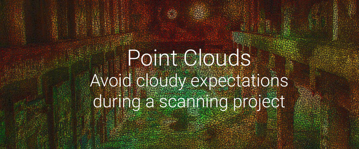Point Clouds – 3: Avoid cloudy expectations during a scanning project